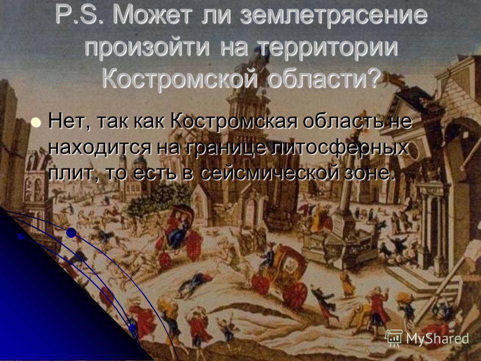 P.S. Может ли землетрясение произойти на территории Костромской области? Нет, так как Костромская область не находится на границе литосферных плит, то есть в сейсмической зоне. Нет, так как Костромская область не находится на границе литосферных плит
