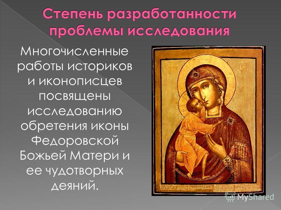 Многочисленные работы историков и иконописцев посвящены исследованию обретения иконы Федоровской Божьей Матери и ее чудотворных деяний.