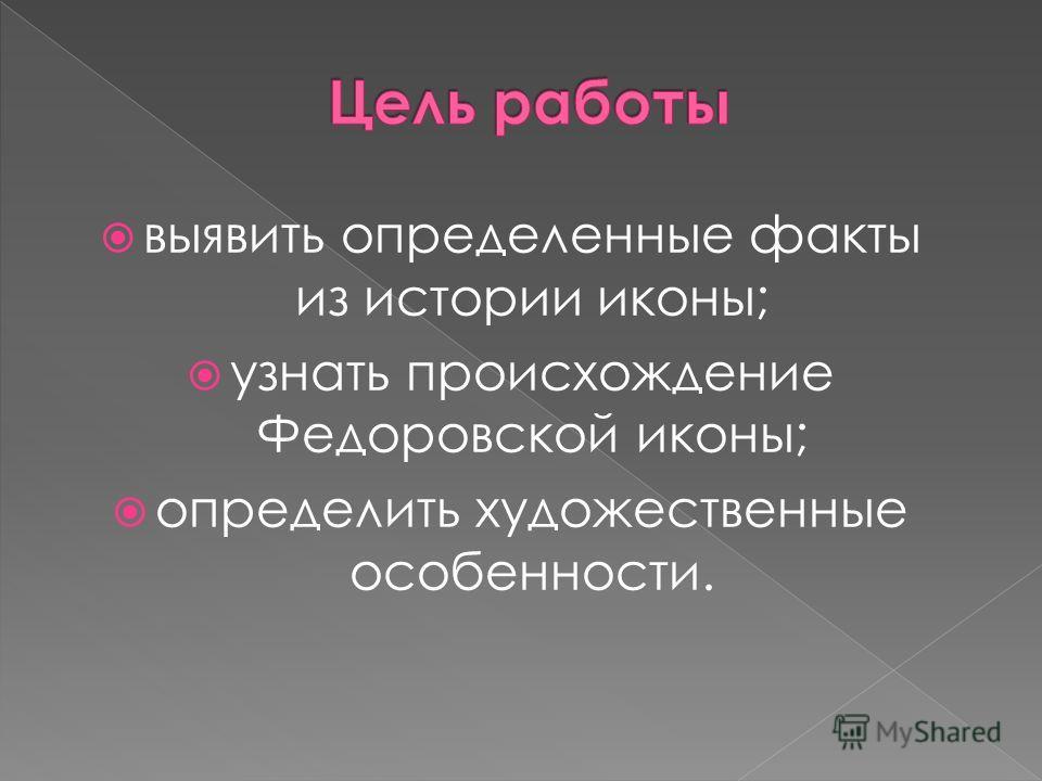 выявить определенные факты из истории иконы; узнать происхождение Федоровской иконы; определить художественные особенности.