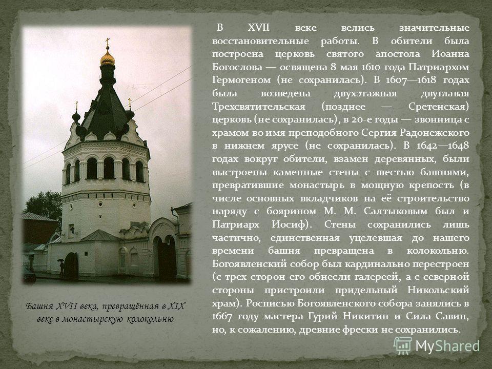 В XVII веке велись значительные восстановительные работы. В обители была построена церковь святого апостола Иоанна Богослова освящена 8 мая 1610 года Патриархом Гермогеном (не сохранилась). В 16071618 годах была возведена двухэтажная двуглавая Трехсв