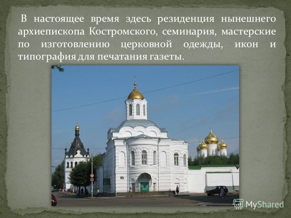 В настоящее время здесь резиденция нынешнего архиепископа Костромского, семинария, мастерские по изготовлению церковной одежды, икон и типография для печатания газеты.