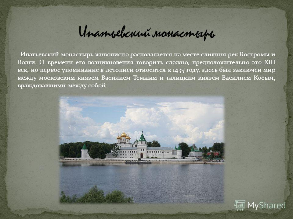 Ипатьевский монастырь живописно располагается на месте слияния рек Костромы и Волги. О времени его возникновения говорить сложно, предположительно это XIII век, но первое упоминание в летописи относится к 1435 году, здесь был заключен мир между моско