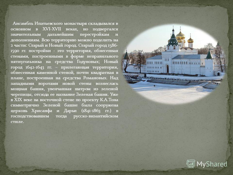 Ансамбль Ипатьевского монастыря складывался в основном в XVI-XVII веках, но подвергался значительным дальнейшим перестройкам и дополнениям. Всю территорию можно поделить на 2 части: Старый и Новый город. Старый город 1586- 1590 гг. постройки - это те