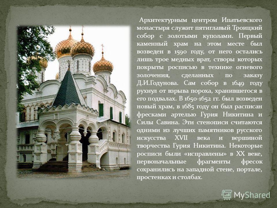 Архитектурным центром Ипатьевского монастыря служит пятиглавый Троицкий собор с золотыми куполами. Первый каменный храм на этом месте был возведен в 1590 году, от него остались лишь трое медных врат, створы которых покрыты росписью в технике огневого