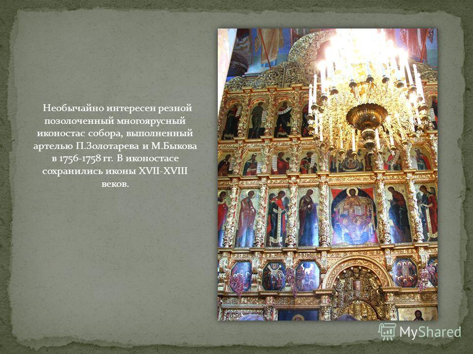 Необычайно интересен резной позолоченный многоярусный иконостас собора, выполненный артелью П.Золотарева и М.Быкова в 1756-1758 гг. В иконостасе сохранились иконы XVII-XVIII веков.