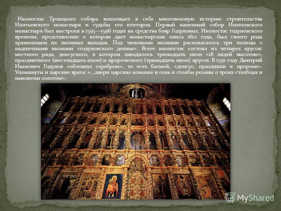 Иконостас Троицкого собора воплощает в себе многовековую историю строительства Ипатьевского монастыря и судьбы его ктиторов. Первый каменный собор Ипатьевского монастыря был выстроен в 15951596 годах на средства бояр Годуновых. Иконостас годуновского