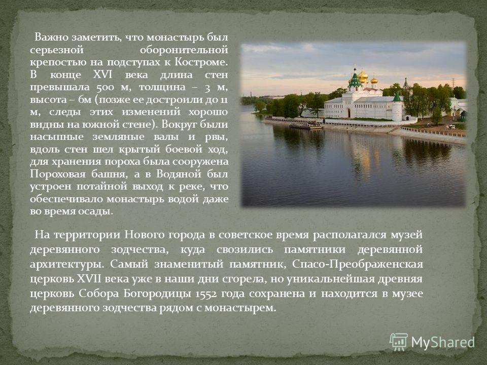 Важно заметить, что монастырь был серьезной оборонительной крепостью на подступах к Костроме. В конце XVI века длина стен превышала 500 м, толщина – 3 м, высота – 6м (позже ее достроили до 11 м, следы этих изменений хорошо видны на южной стене). Вокр