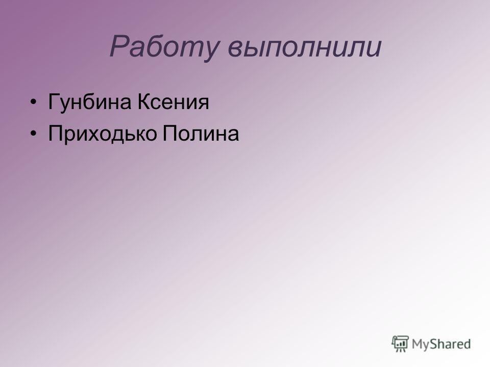 Работу выполнили Гунбина Ксения Приходько Полина