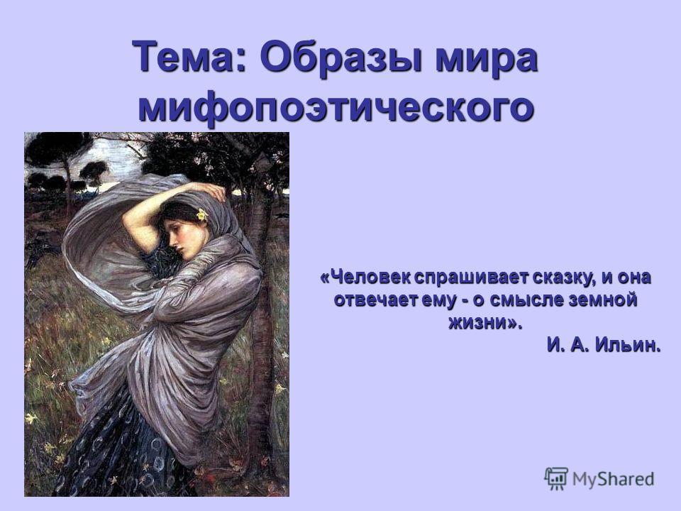 Тема: Образы мира мифопоэтического «Человек спрашивает сказку, и она отвечает ему - о смысле земной жизни». И. А. Ильин.