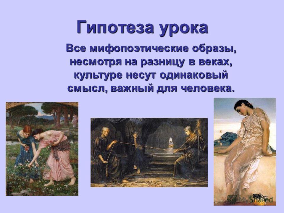 Гипотеза урока Все мифопоэтические образы, несмотря на разницу в веках, культуре несут одинаковый смысл, важный для человека.