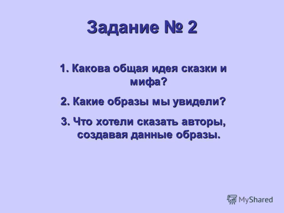 Задание 2 1. Какова общая идея сказки и мифа? 2. Какие образы мы увидели? 3. Что хотели сказать авторы, создавая данные образы.