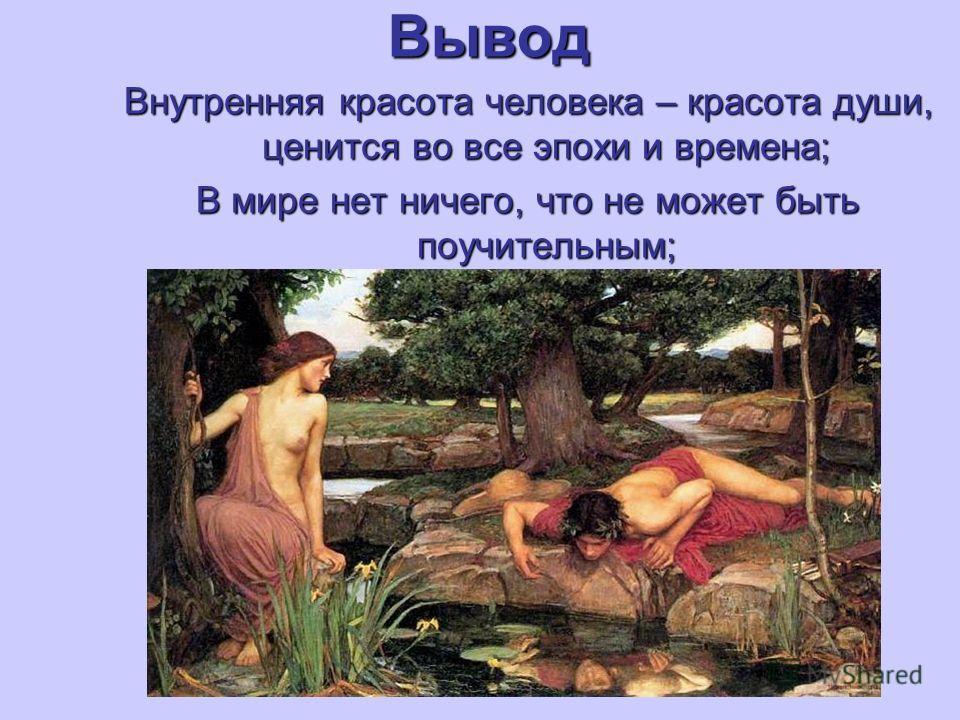 Вывод Внутренняя красота человека – красота души, ценится во все эпохи и времена; В мире нет ничего, что не может быть поучительным;