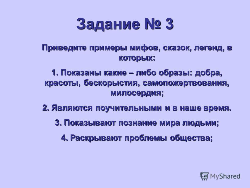Задание 3 Приведите примеры мифов, сказок, легенд, в которых: 1. Показаны какие – либо образы: добра, красоты, бескорыстия, самопожертвования, милосердия; 2. Являются поучительными и в наше время. 3. Показывают познание мира людьми; 4. Раскрывают про