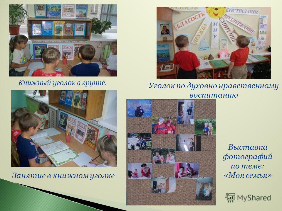 Выставка фотографий по теме: «Моя семья» Уголок по духовно нравственному воспитанию Книжный уголок в группе. Занятие в книжном уголке