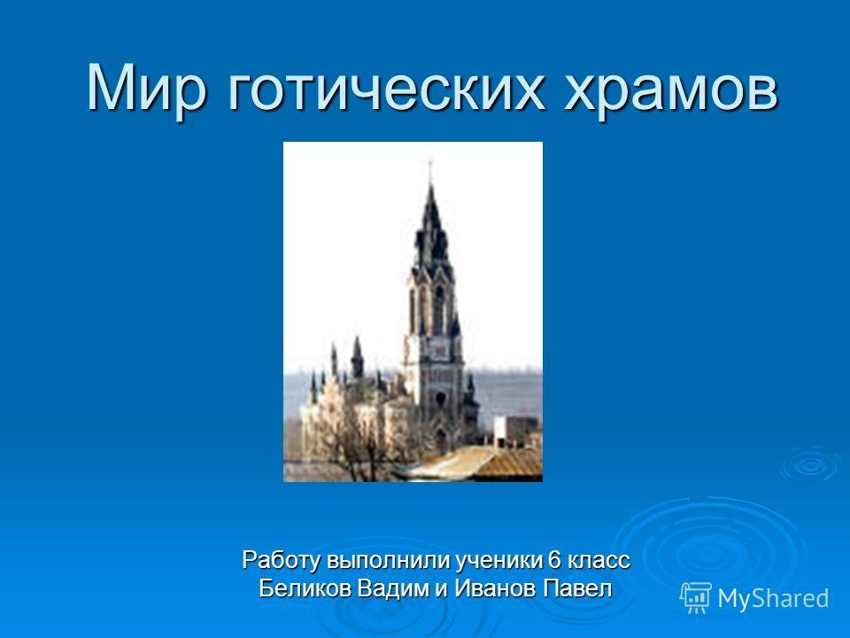 Мир готических храмов Работу выполнили ученики 6 класс Беликов Вадим и Иванов Павел