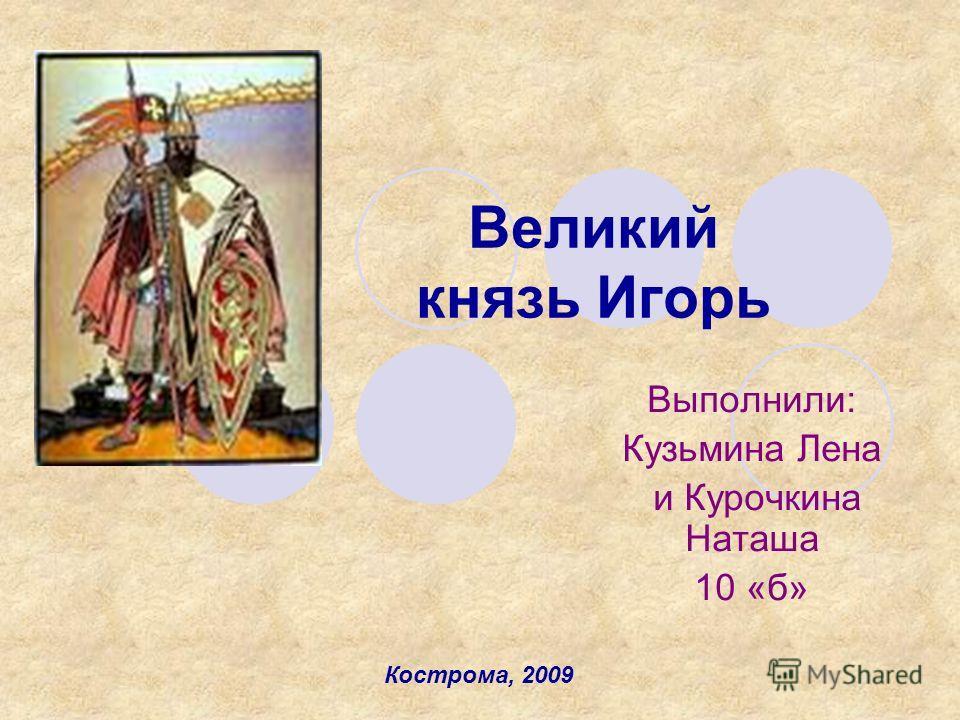 Великий князь Игорь Выполнили: Кузьмина Лена и Курочкина Наташа 10 «б» Кострома, 2009