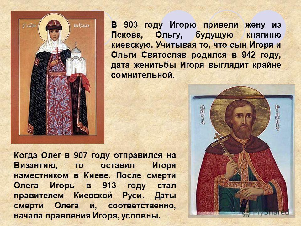 В 903 году Игорю привели жену из Пскова, Ольгу, будущую княгиню киевскую. Учитывая то, что сын Игоря и Ольги Святослав родился в 942 году, дата женитьбы Игоря выглядит крайне сомнительной. Когда Олег в 907 году отправился на Византию, то оставил Игор