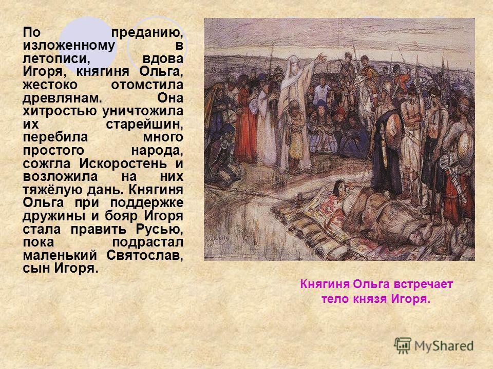По преданию, изложенному в летописи, вдова Игоря, княгиня Ольга, жестоко отомстила древлянам. Она хитростью уничтожила их старейшин, перебила много простого народа, сожгла Искоростень и возложила на них тяжёлую дань. Княгиня Ольга при поддержке дружи