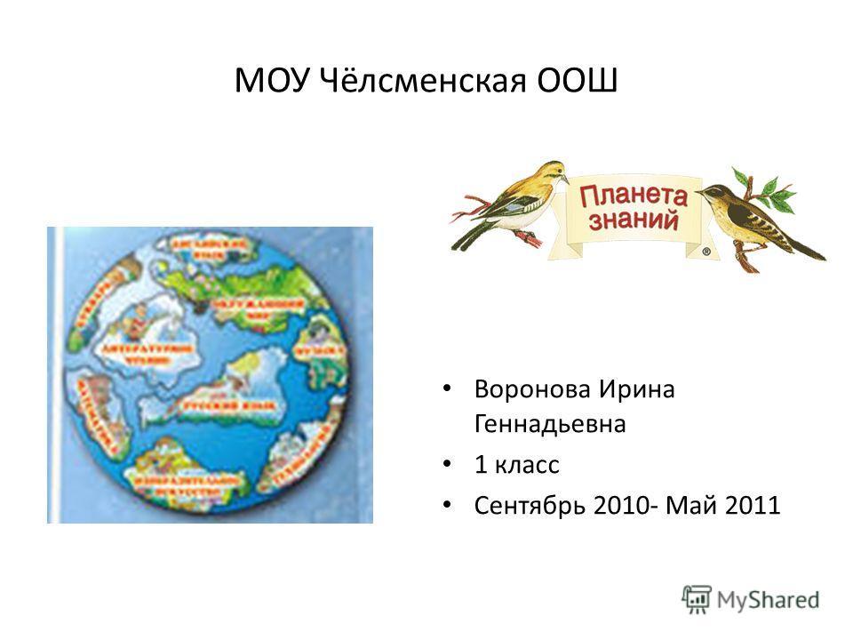 МОУ Чёлсменская ООШ Воронова Ирина Геннадьевна 1 класс Сентябрь 2010- Май 2011