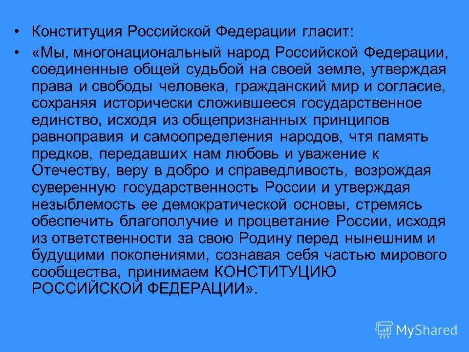 Конституция Российской Федерации гласит: «Мы, многонациональный народ Российской Федерации, соединенные общей судьбой на своей земле, утверждая права и свободы человека, гражданский мир и согласие, сохраняя исторически сложившееся государственное еди