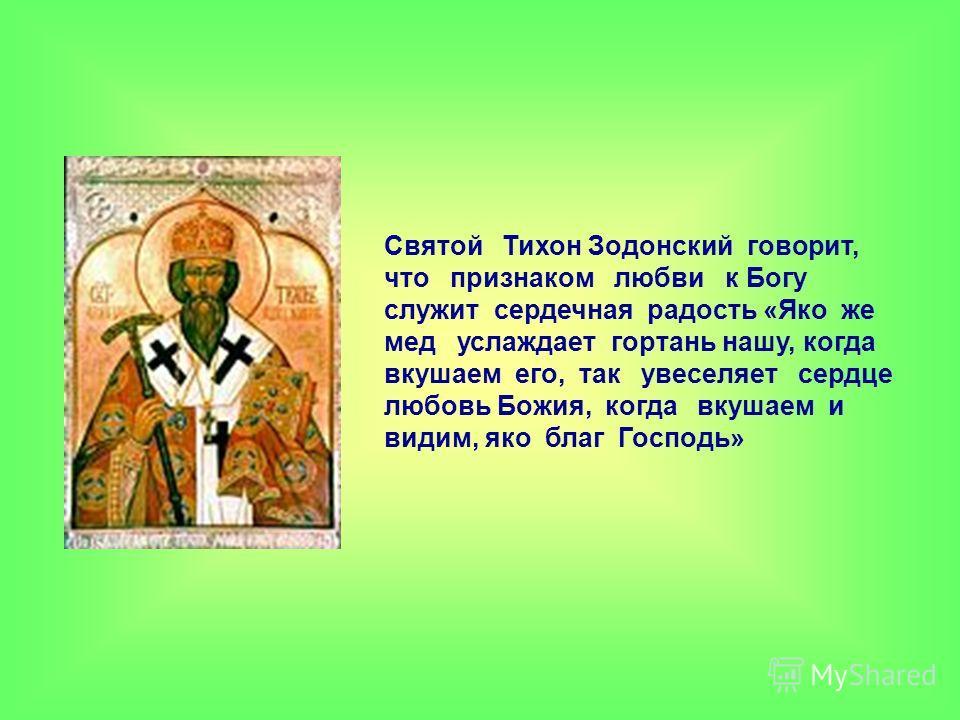 Святой Тихон Зодонский говорит, что признаком любви к Богу служит сердечная радость «Яко же мед услаждает гортань нашу, когда вкушаем его, так увеселяет сердце любовь Божия, когда вкушаем и видим, яко благ Господь»
