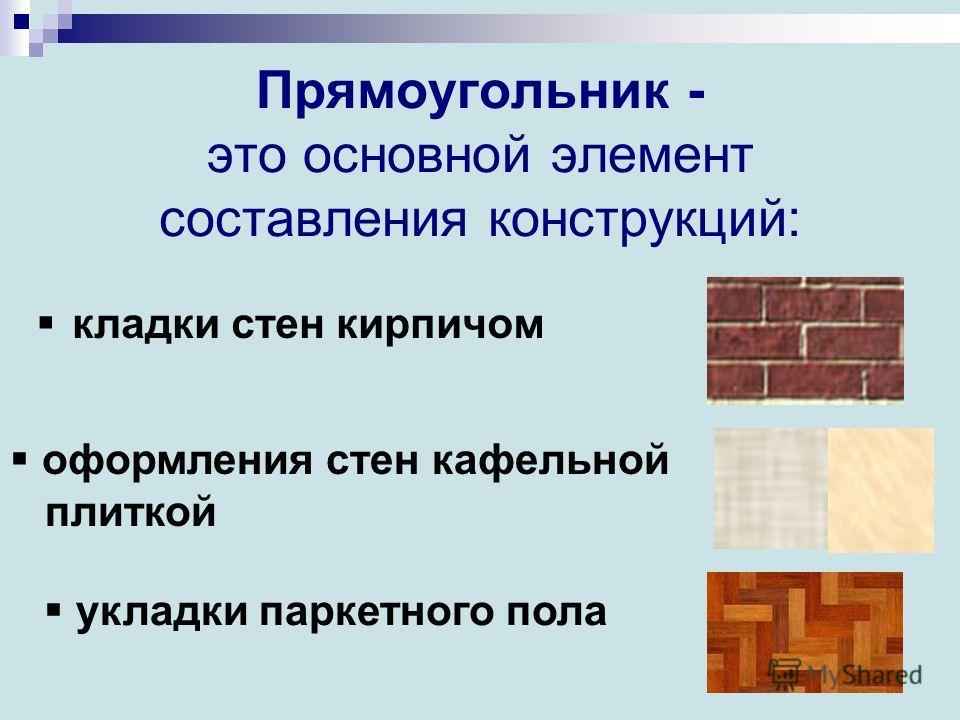 Прямоугольник - это основной элемент составления конструкций: кладки стен кирпичом оформления стен кафельной плиткой укладки паркетного пола
