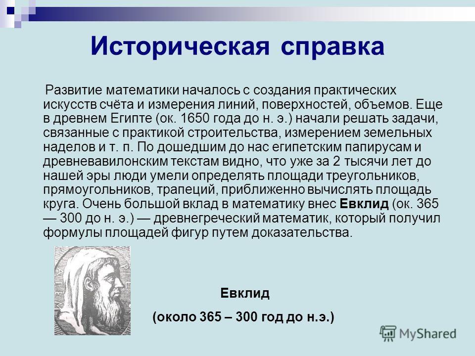 Историческая справка Развитие математики началось с создания практических искусств счёта и измерения линий, поверхностей, объемов. Еще в древнем Египте (ок. 1650 года до н. э.) начали решать задачи, связанные с практикой строительства, измерением зем