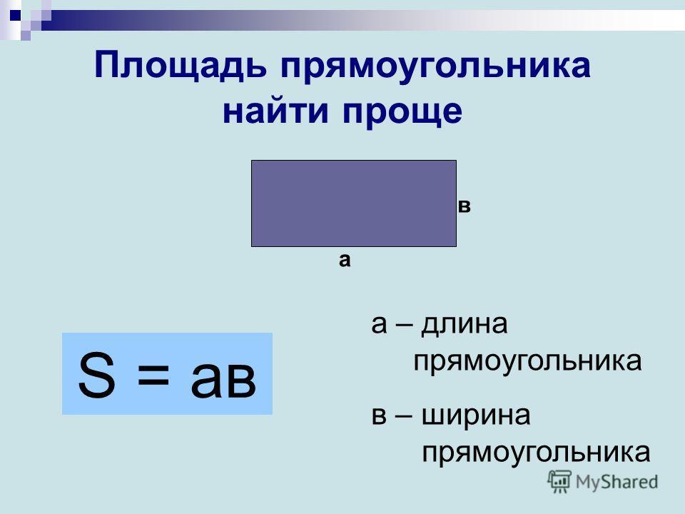 Площадь прямоугольника найти проще а в S = ав а – длина прямоугольника в – ширина прямоугольника