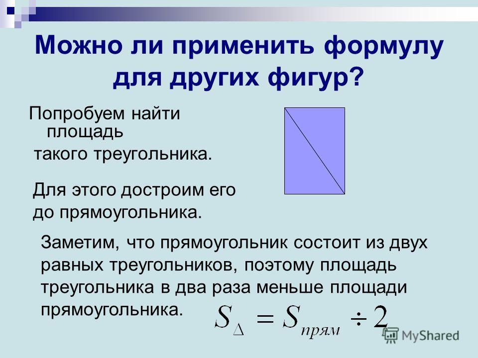 Можно ли применить формулу для других фигур? Попробуем найти площадь такого треугольника. Для этого достроим его до прямоугольника. Заметим, что прямоугольник состоит из двух равных треугольников, поэтому площадь треугольника в два раза меньше площад