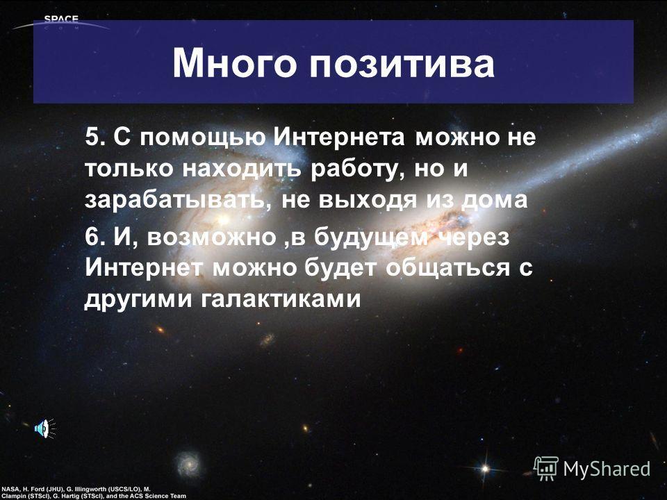 5. С помощью Интернета можно не только находить работу, но и зарабатывать, не выходя из дома 6. И, возможно,в будущем через Интернет можно будет общаться с другими галактиками