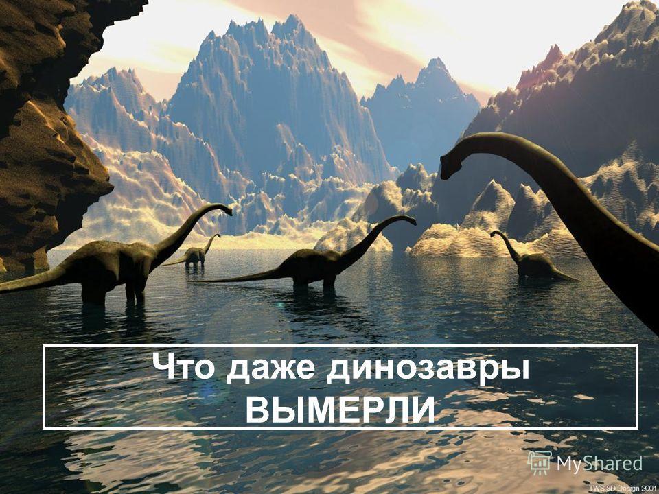 Что даже динозавры ВЫМЕРЛИ