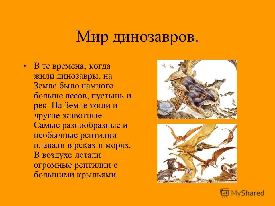 Мир динозавров. В те времена, когда жили динозавры, на Земле было намного больше лесов, пустынь и рек. На Земле жили и другие животные. Самые разнообразные и необычные рептилии плавали в реках и морях. В воздухе летали огромные рептилии с большими кр