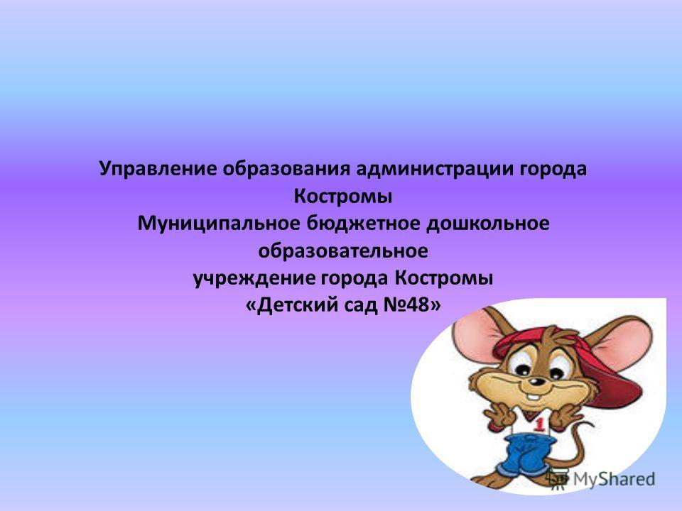 Управление образования администрации города Костромы Муниципальное бюджетное дошкольное образовательное учреждение города Костромы «Детский сад 48»