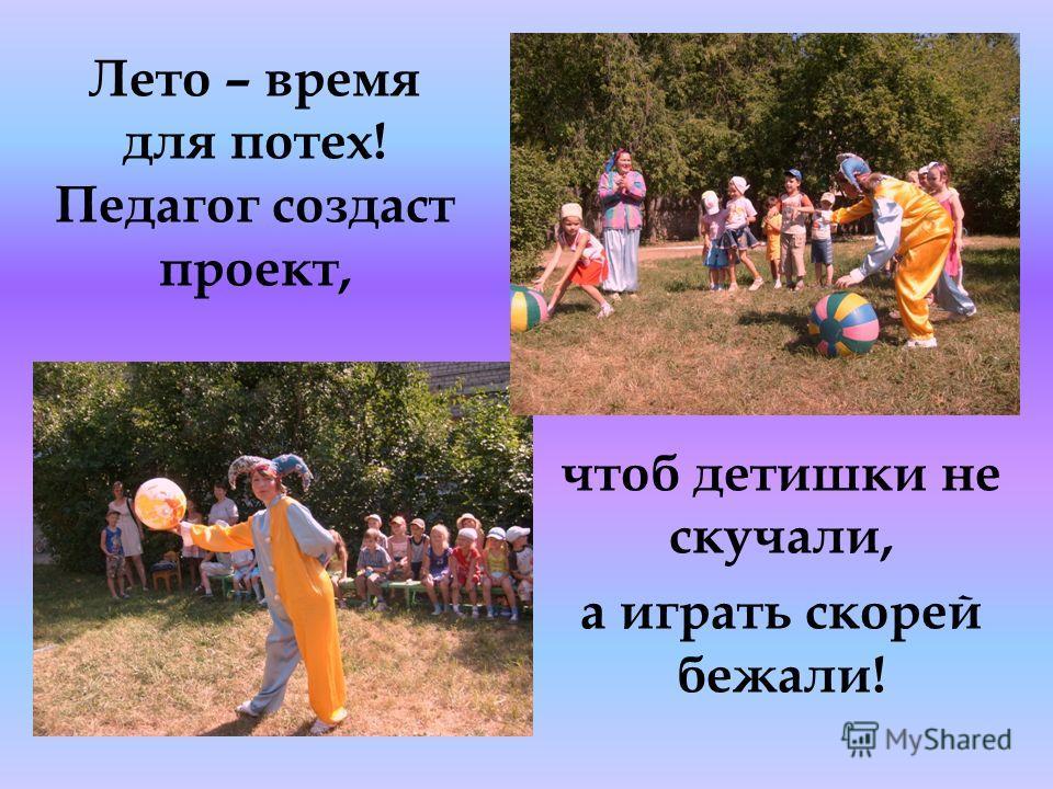 Лето – время для потех! Педагог создаст проект, чтоб детишки не скучали, а играть скорей бежали!