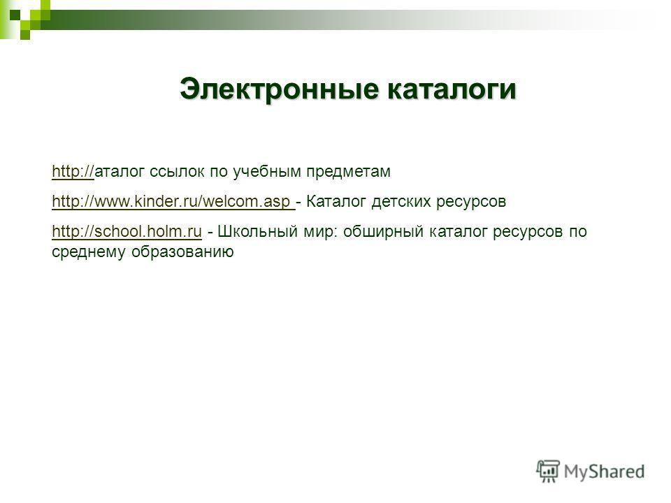 http://http://аталог ссылок по учебным предметам http://www.kinder.ru/welcom.asphttp://www.kinder.ru/welcom.asp - Каталог детских ресурсов http://school.holm.ruhttp://school.holm.ru - Школьный мир: обширный каталог ресурсов по среднему образованию Эл