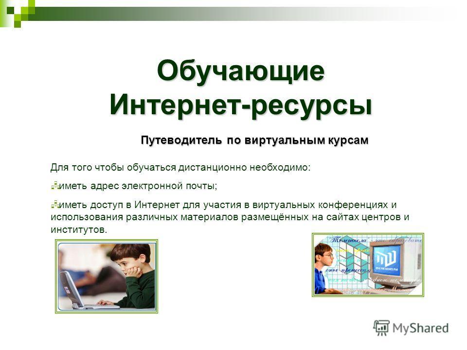 ОбучающиеИнтернет-ресурсы Путеводитель по виртуальным курсам Для того чтобы обучаться дистанционно необходимо: иметь адрес электронной почты; иметь доступ в Интернет для участия в виртуальных конференциях и использования различных материалов размещён