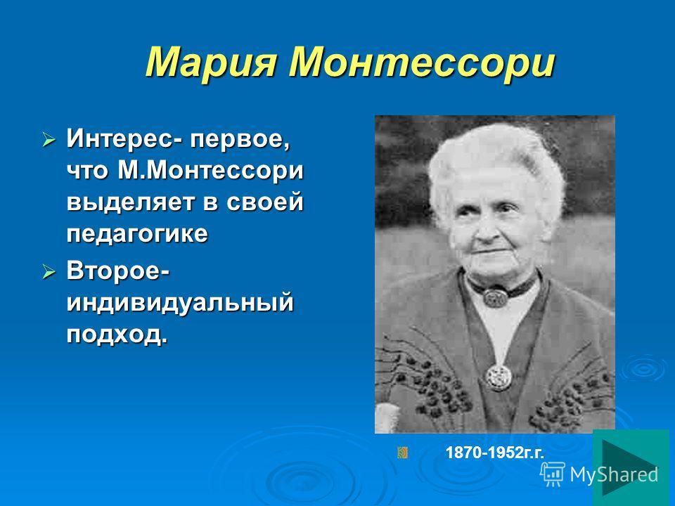 Мария Монтессори Мария Монтессори Интерес- первое, что М.Монтессори выделяет в своей педагогике Интерес- первое, что М.Монтессори выделяет в своей педагогике Второе- индивидуальный подход. Второе- индивидуальный подход. 1870-1952г.г.