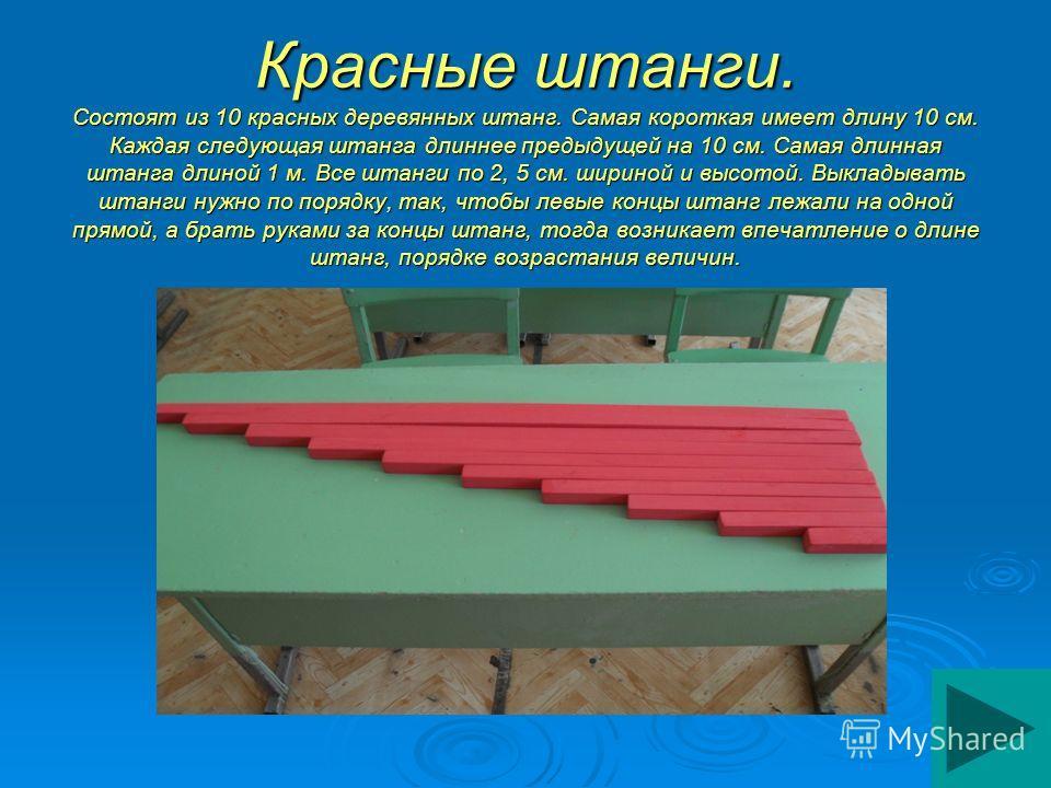 Красные штанги. Состоят из 10 красных деревянных штанг. Самая короткая имеет длину 10 см. Каждая следующая штанга длиннее предыдущей на 10 см. Самая длинная штанга длиной 1 м. Все штанги по 2, 5 см. шириной и высотой. Выкладывать штанги нужно по поря