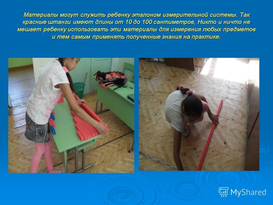 Материалы могут служить ребенку эталоном измерительной системы. Так красные штанги имеют длины от 10 до 100 сантиметров, Никто и ничто не мешает ребенку использовать эти материалы для измерения любых предметов и тем самым применять полученные знания