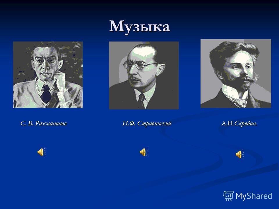 Музыка С. В. Рахманинов И.Ф. Стравинский А.Н.Скрябин.