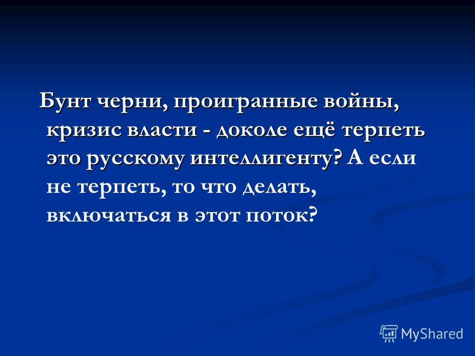Бунт черни, проигранные войны, кризис власти - доколе ещё терпеть это русскому интеллигенту? А если не терпеть, то что делать, включаться в этот поток?