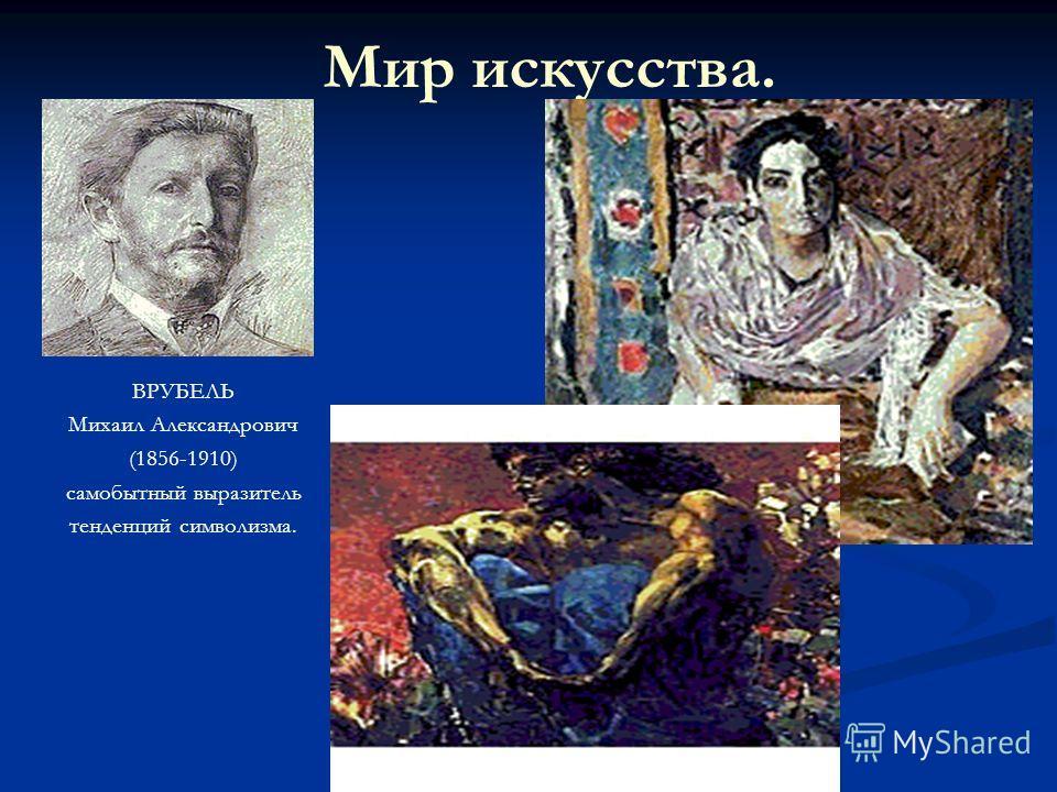 Мир искусства. ВРУБЕЛЬ Михаил Александрович (1856-1910) самобытный выразитель тенденций символизма.