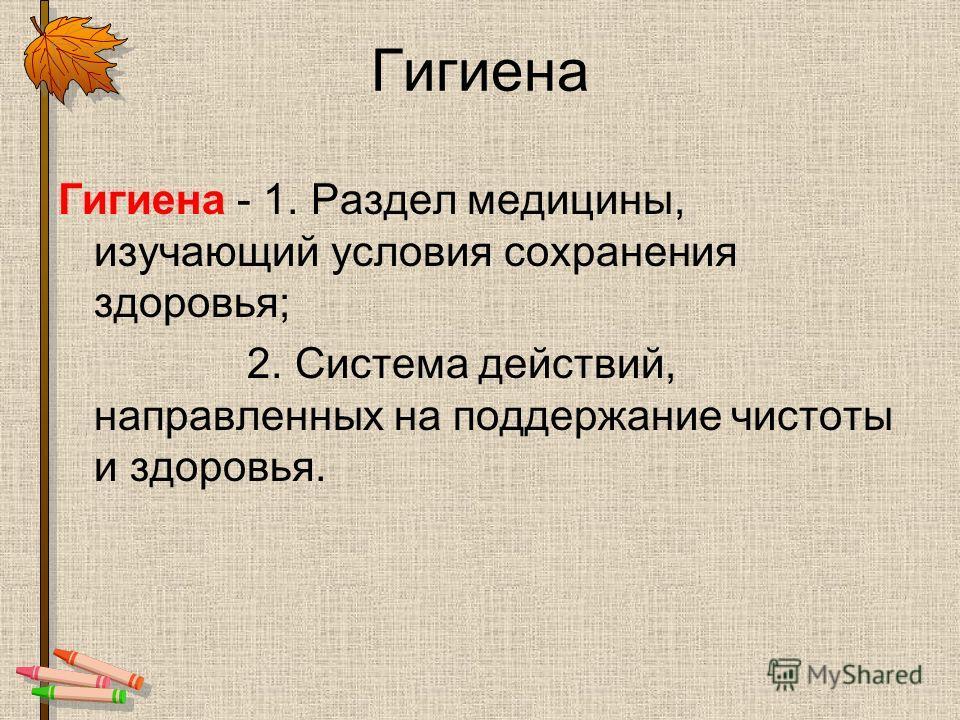 Гигиена Гигиена - 1. Раздел медицины, изучающий условия сохранения здоровья; 2. Система действий, направленных на поддержание чистоты и здоровья.