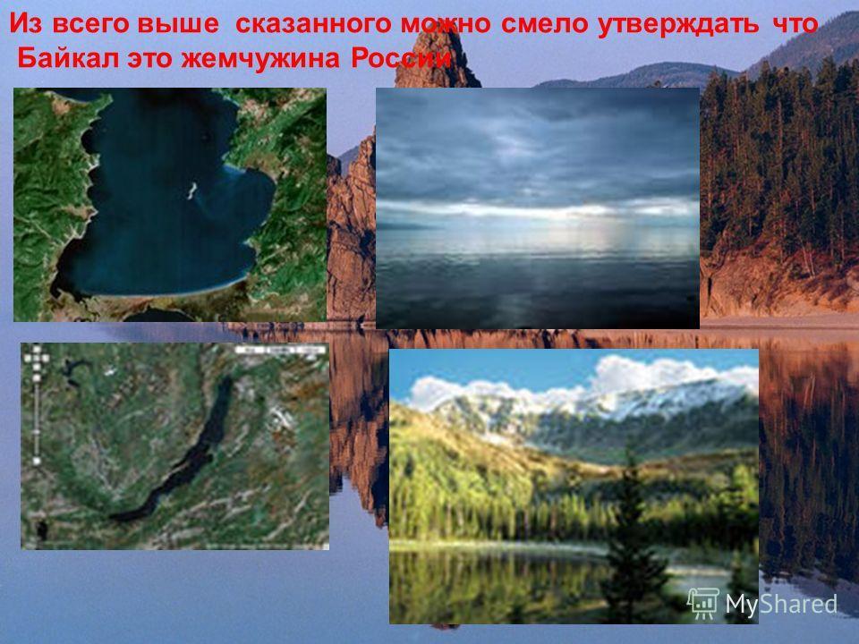 Из всего выше сказанного можно смело утверждать что Байкал это жемчужина России.