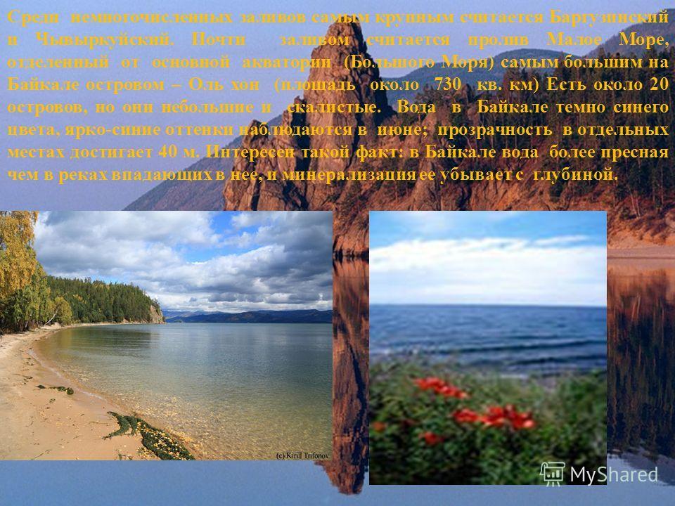 Среди немногочисленных заливов самым крупным считается Баргузинский и Чывыркуйский. Почти заливом считается пролив Малое Море, отделенный от основной акватории (Большого Моря) самым большим на Байкале островом – Оль хон (площадь около 730 кв. км) Ест
