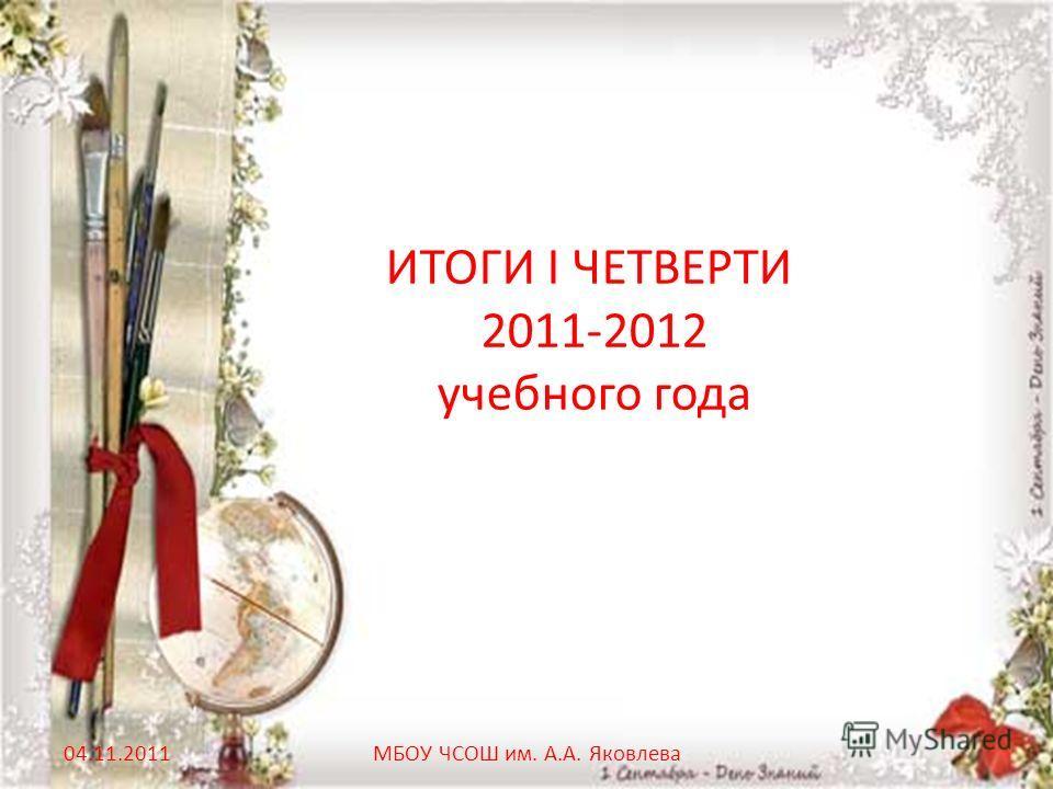 ИТОГИ I ЧЕТВЕРТИ 2011-2012 учебного года 04.11.2011МБОУ ЧСОШ им. А.А. Яковлева