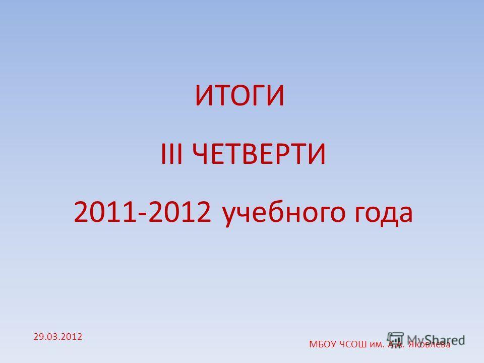 ИТОГИ III ЧЕТВЕРТИ 2011-2012 учебного года 29.03.2012 МБОУ ЧСОШ им. А.А. Яковлева