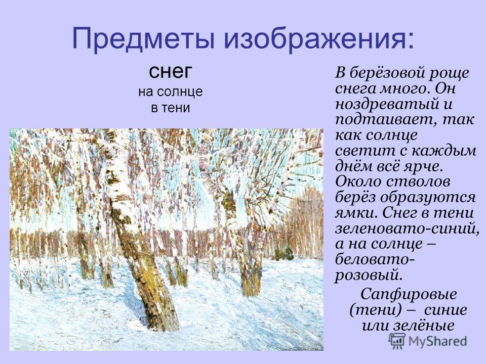 Предметы изображения: снег на солнце в тени В берёзовой роще снега много. Он ноздреватый и подтаивает, так как солнце светит с каждым днём всё ярче. Около стволов берёз образуются ямки. Снег в тени зеленовато-синий, а на солнце – беловато- розовый. С