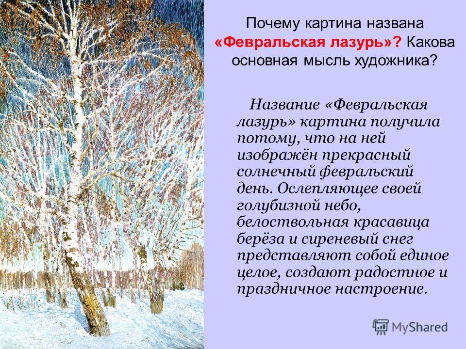Почему картина названа «Февральская лазурь»? Какова основная мысль художника? Название «Февральская лазурь» картина получила потому, что на ней изображён прекрасный солнечный февральский день. Ослепляющее своей голубизной небо, белоствольная красавиц