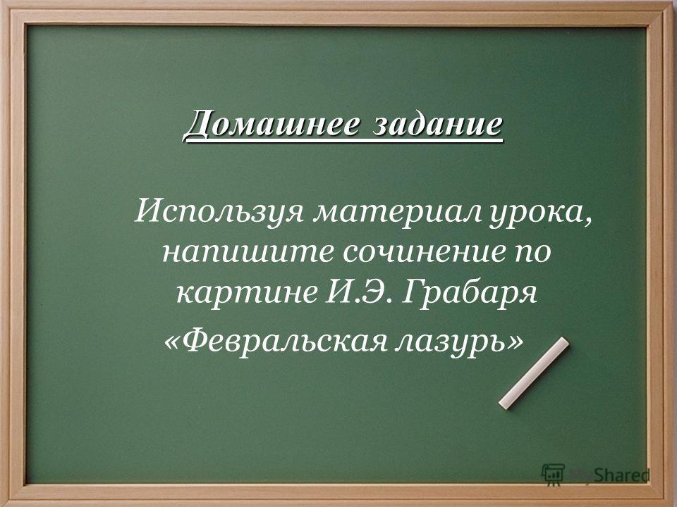 Домашнее задание Используя материал урока, напишите сочинение по картине И.Э. Грабаря «Февральская лазурь»